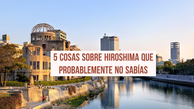 5 cosas sobre Hiroshima que probablemente no sabías
